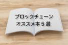 気軽にできる!ブロックチェーンの仕組みが理解できるおすすめ勉強本5選(初心者〜上級者編)