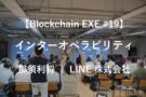 【Blockchain EXE #19 ブロックチェーン導入企業ユースケース特集3】Blockchain into Interoperability - 那須利将 | LINE株式会社