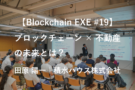 【Blockchain EXE #19 ブロックチェーン導入企業ユースケース特集4】「ブロックチェーンを活用した不動産管理システムでめざす未来 」田原 陽一|積水ハウス株式会社
