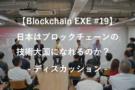【Blockchain EXE #19 ブロックチェーン導入企業ユースケース特集5】ディスカッション:日本はブロックチェーンの技術大国になれるのか?