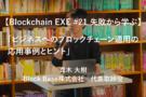 【Blockchain EXE #21 失敗から学ぶ】「ビジネスへのブロックチェーン適用の応用事例とヒント」真木 大樹/Block Base株式会社 代表取締役